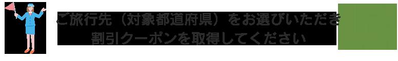 ご旅行先(対象都道府県)をお選びいただき割引クーポンを取得してください